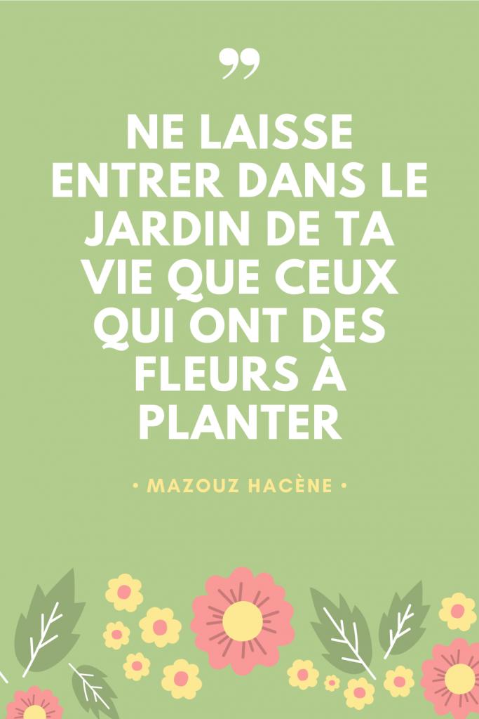 Ne laisse entrer dans le jardin de ta vie que ceux qui ont des fleurs à planter