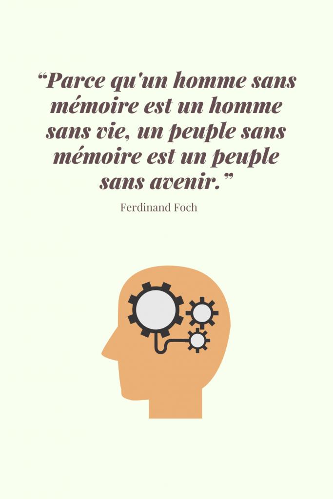 """""""Parce qu'un homme sans mémoire est un homme sans vie, un peuple sans mémoire est un peuple sans avenir."""" - Ferdinand Foch"""